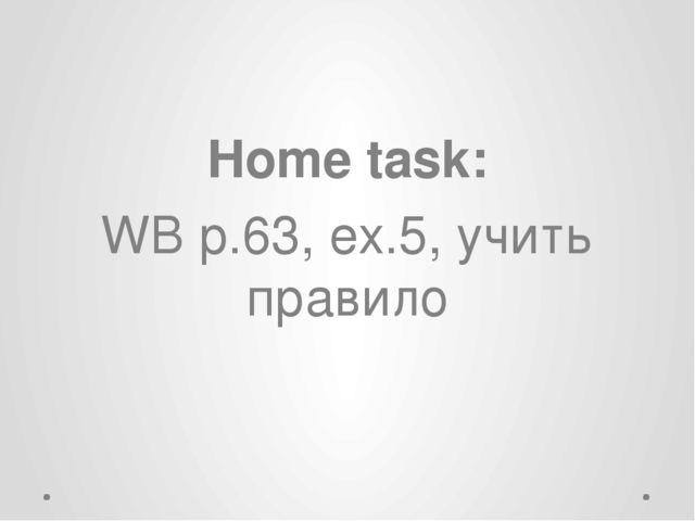 Home task: WB p.63, ex.5, учить правило