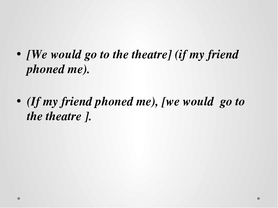 [We would go to the theatre] (if my friend phoned me). (If my friend phoned...