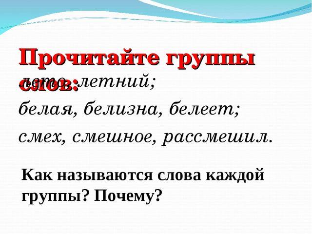 Прочитайте группы слов: лето, летний; белая, белизна, белеет; смех, смешное,...