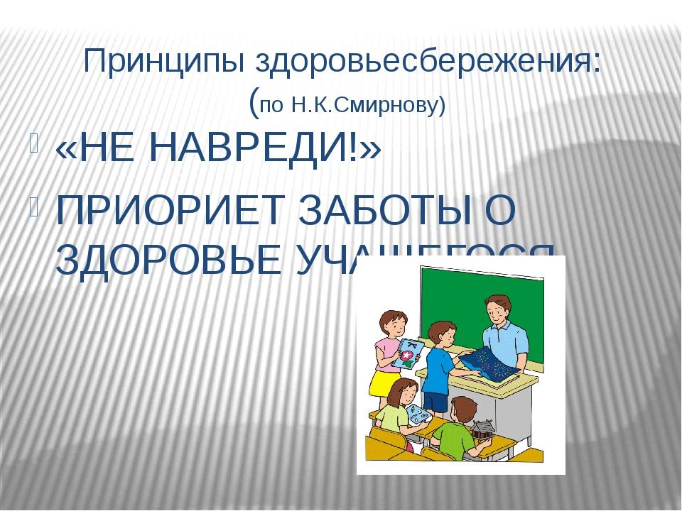 Принципы здоровьесбережения: (по Н.К.Смирнову) «НЕ НАВРЕДИ!» ПРИОРИЕТ ЗАБОТЫ...
