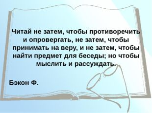 Читай не затем, чтобы противоречить и опровергать, не затем, чтобы принимать