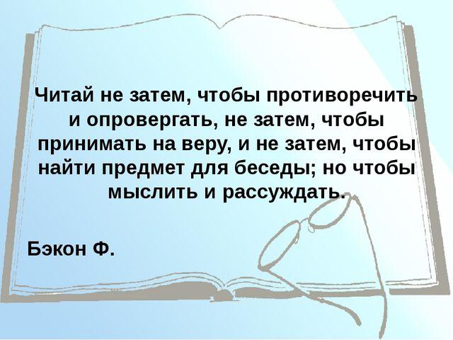 Читай не затем, чтобы противоречить и опровергать, не затем, чтобы принимать...