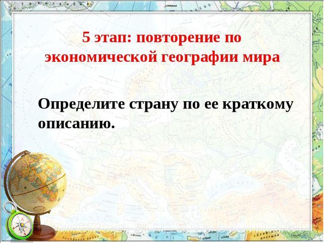 5 этап: повторение по экономической географии мира Определите страну по ее кр...