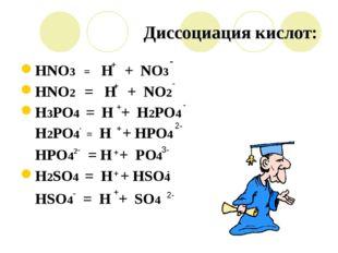 Диссоциация кислот: HNO3 = H + NO3 HNO2 = H + NO2 H3PO4 = H + H2PO4 H2PO4- =