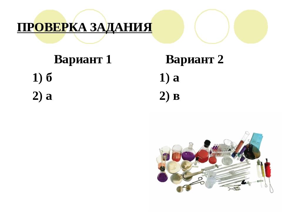 ПРОВЕРКА ЗАДАНИЯ Вариант 1 Вариант 2 1) б 1) а 2) а 2) в