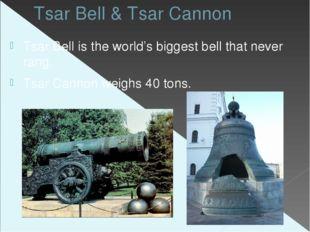 Tsar Bell & Tsar Cannon Tsar Bell is the world's biggest bell that never rang