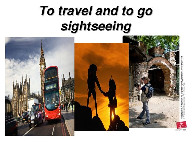 To travel and to go sightseeing
