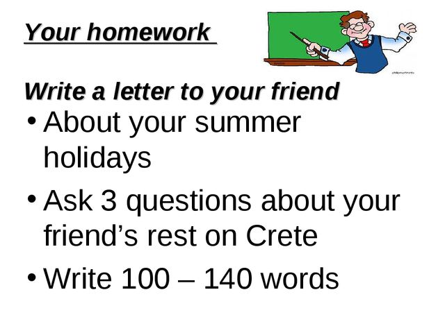 Your homework Write a letter to your friend About your summer holidays Ask 3...