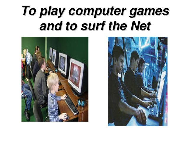 To play computer games and to surf the Net