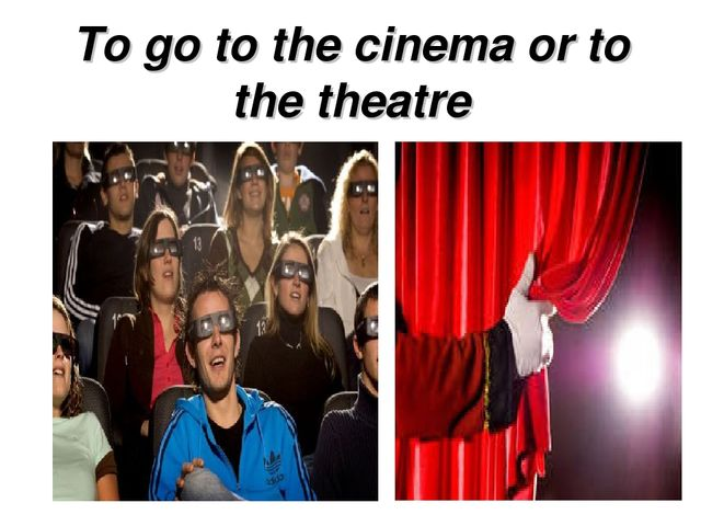 To go to the cinema or to the theatre