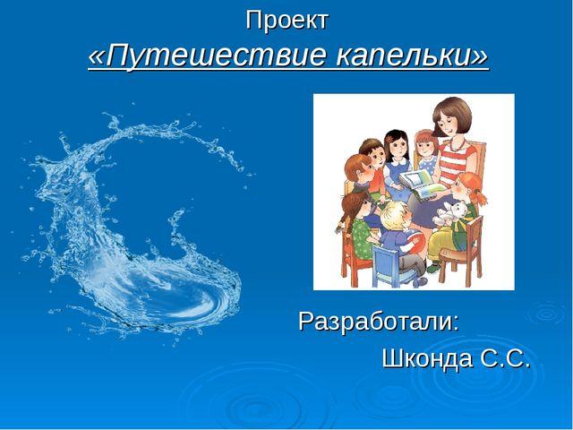 Проект «Путешествие капельки» Разработали: Шконда С.С.