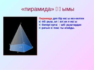 «пирамида» ұғымы Пирамида деп бір жағы кез-келген көпбұрыш, ал қалған n жағы
