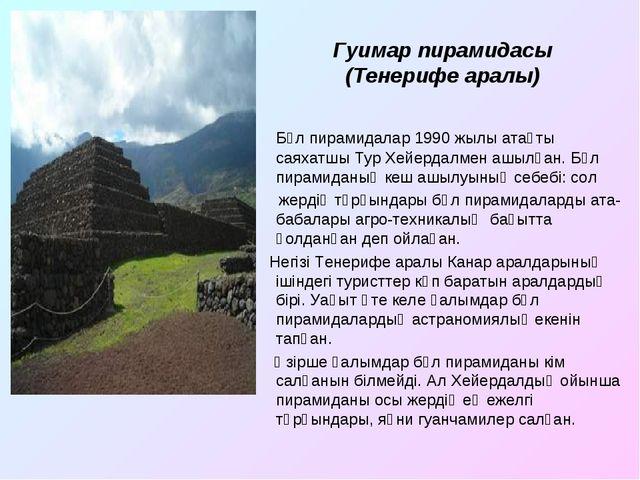 Гуимар пирамидасы (Тенерифе аралы) Бұл пирамидалар 1990 жылы атақты саяхатшы...