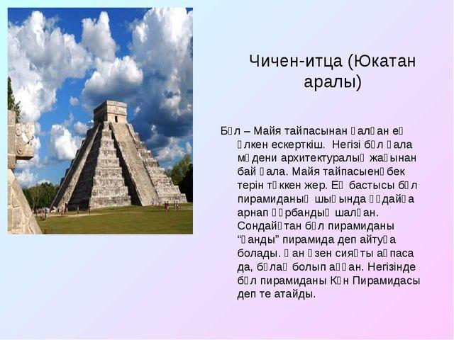 Чичен-итца (Юкатан аралы) Бұл – Майя тайпасынан қалған ең үлкен ескерткіш. Не...