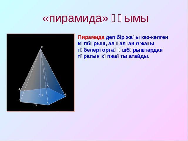 «пирамида» ұғымы Пирамида деп бір жағы кез-келген көпбұрыш, ал қалған n жағы...