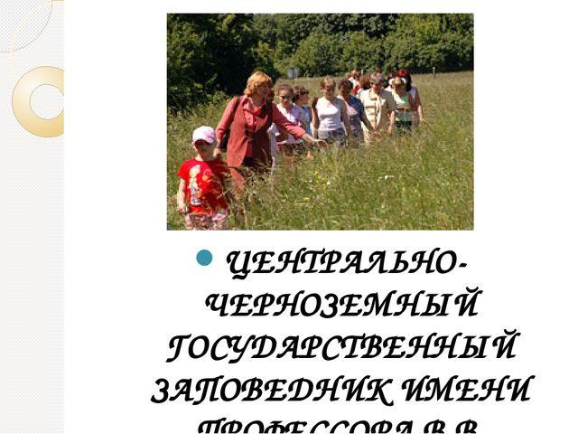 ЦЕНТРАЛЬНО-ЧЕРНОЗЕМНЫЙ ГОСУДАРСТВЕННЫЙ ЗАПОВЕДНИК ИМЕНИ ПРОФЕССОРА В.В. АЛЕХ...