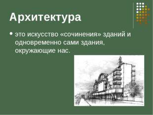 Архитектура это искусство «сочинения» зданий и одновременно сами здания, окру