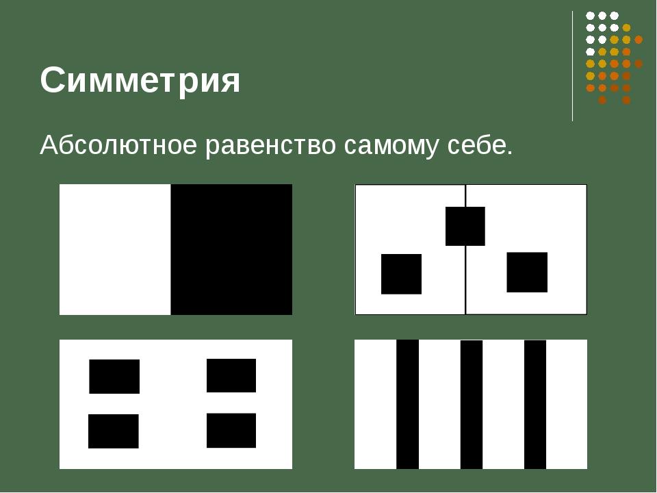 Симметрия Абсолютное равенство самому себе.