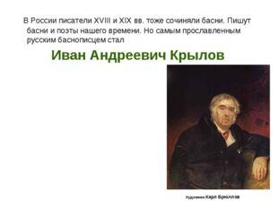 В России писатели XVIII и XIXвв. тоже сочиняли басни. Пишут басни и поэты н