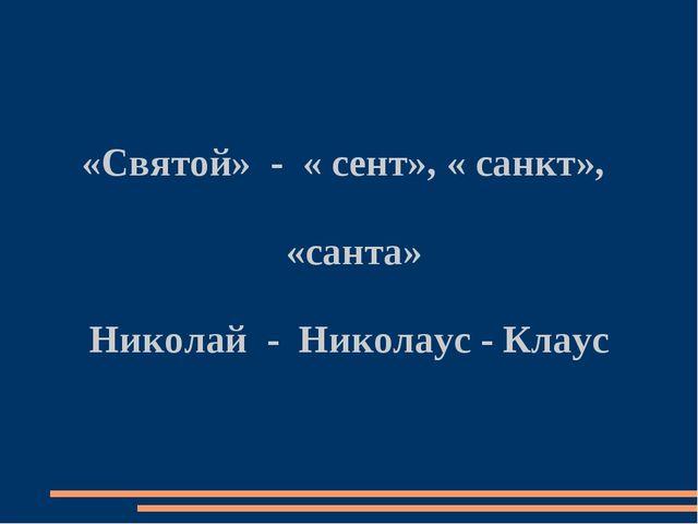 «Святой» - « сент», « санкт», «санта» Николай - Николаус - Клаус