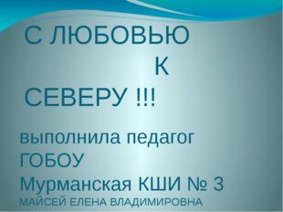 С ЛЮБОВЬЮ К СЕВЕРУ !!! выполнила педагог ГОБОУ Мурманская КШИ № 3 МАЙСЕЙ ЕЛЕН
