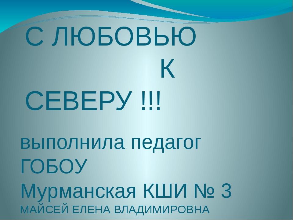 С ЛЮБОВЬЮ К СЕВЕРУ !!! выполнила педагог ГОБОУ Мурманская КШИ № 3 МАЙСЕЙ ЕЛЕН...