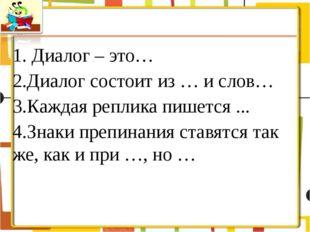 1. Диалог – это… 2.Диалог состоит из … и слов… 3.Каждая реплика пишется ... 4