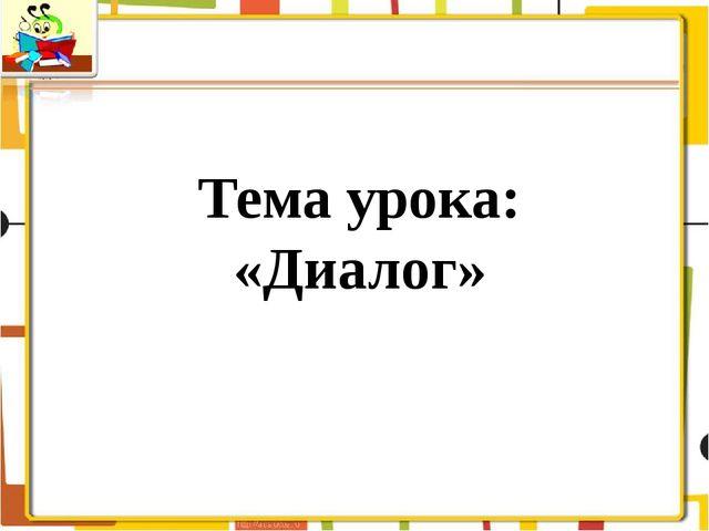 Тема урока: «Диалог»