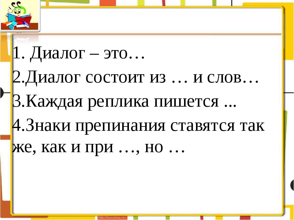 1. Диалог – это… 2.Диалог состоит из … и слов… 3.Каждая реплика пишется ... 4...