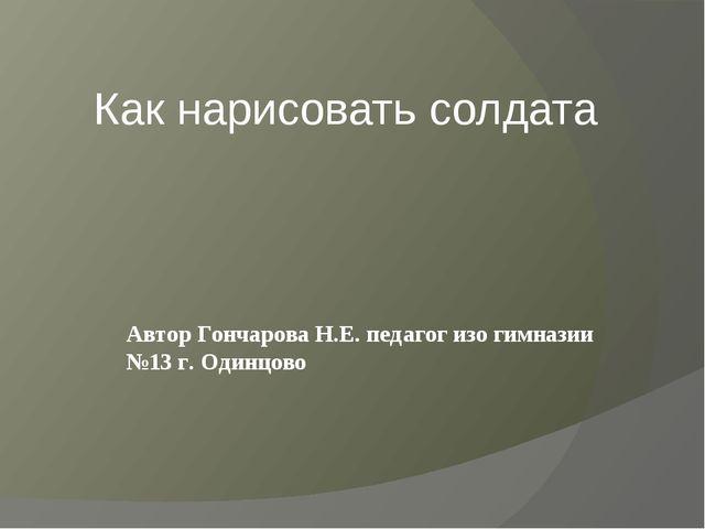 Как нарисовать солдата Автор Гончарова Н.Е. педагог изо гимназии №13 г. Одинц...