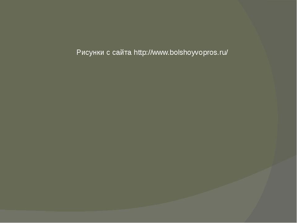 Рисунки с сайта http://www.bolshoyvopros.ru/