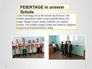 FEIERTAGE in unserer Schule Zum Frauentag war in der Schule das Konzert. Die