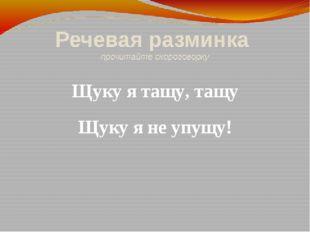 Речевая разминка прочитайте скороговорку Щуку я тащу, тащу Щуку я не упущу!