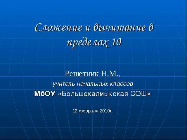 Сложение и вычитание в пределах 10 Решетник Н.М., учитель начальных классов М...