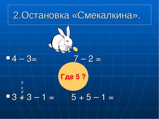 2.Остановка «Смекалкина». 4 – 3= 7 – 2 = 3 + 3 – 1 = 5 + 5 – 1 = Где 5 ? УкУУ