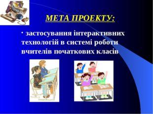 МЕТА ПРОЕКТУ: застосування інтерактивних технологій в системі роботи вчителів