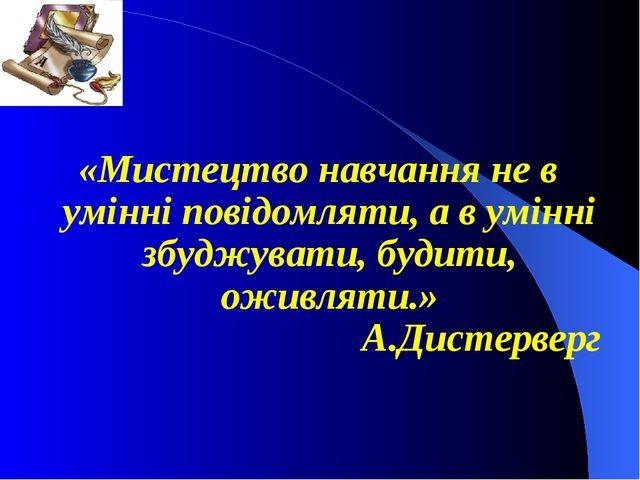 «Мистецтво навчання не в умінні повідомляти, а в умінні збуджувати, будити, о...
