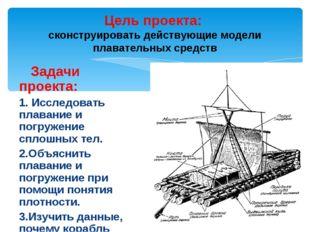 Задачи проекта: 1. Исследовать плавание и погружение сплошных тел. 2.Объясни