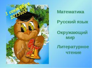 1 сентября Математика Русский язык Окружающий мир Литературное чтение 2015год
