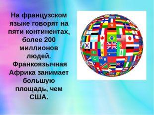 На французском языке говорят на пяти континентах, более 200 миллионов людей.