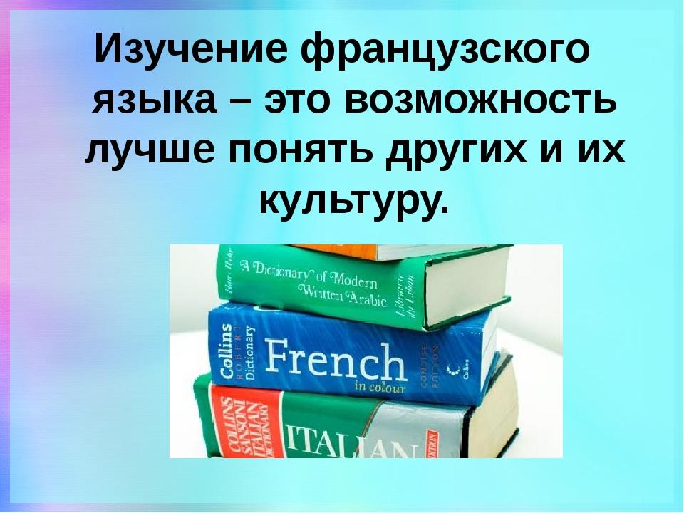 Изучение французского языка – это возможность лучше понять других и их культу...