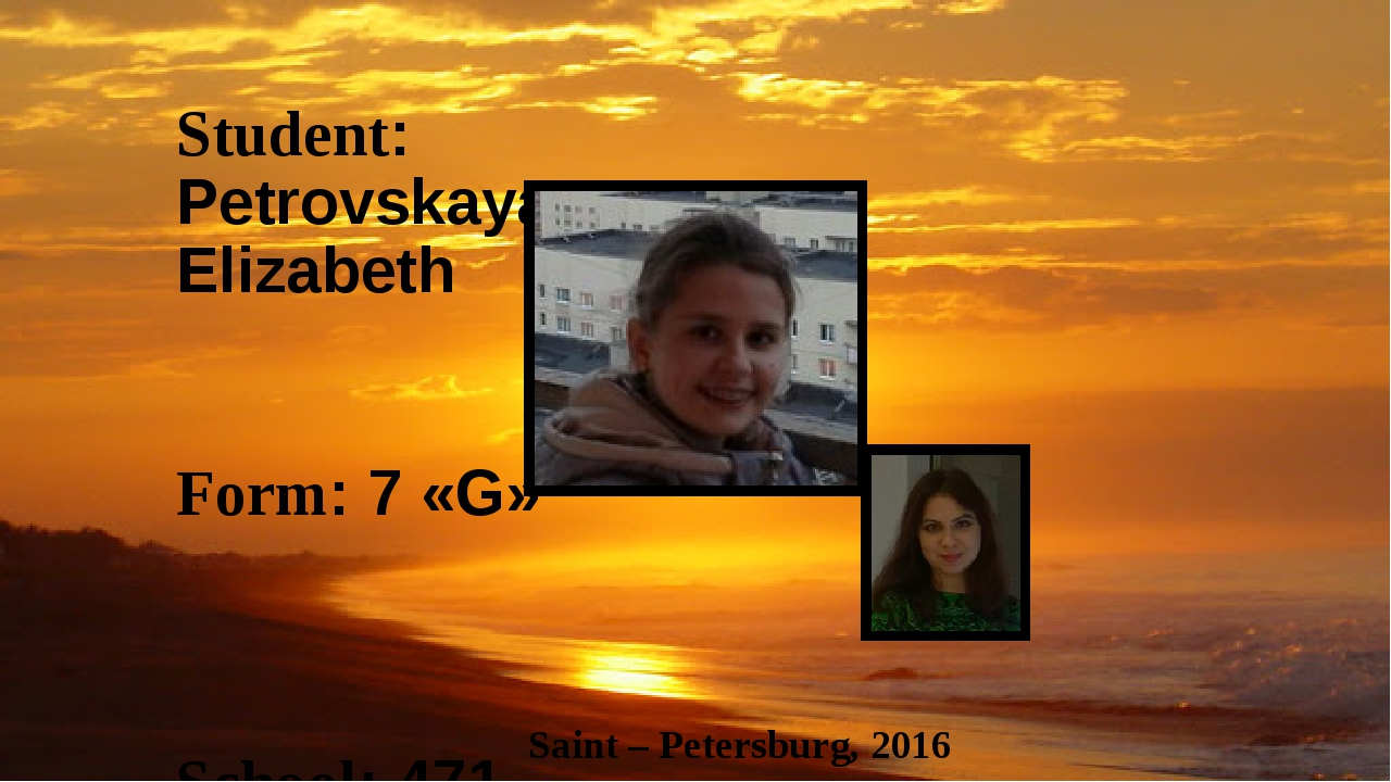 Student: Petrovskaya Elizabeth Form: 7 «G» School: 471 Teacher: Zaychenko Ele...