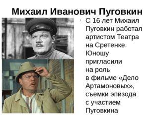 Михаил Иванович Пуговкин С16 летМихаил Пуговкинработал артистом Театра на