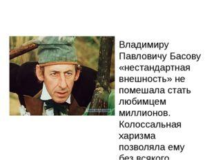 Владимиру Павловичу Басову «нестандартная внешность» не помешала стать любим