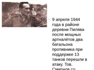 9 апреля 1944 года в районе деревни Пилява после мощных артналётов два батал