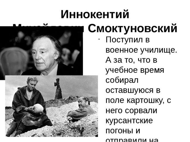 Иннокентий МихайловичСмоктуновский Поступил в военное училище. А за то, что...