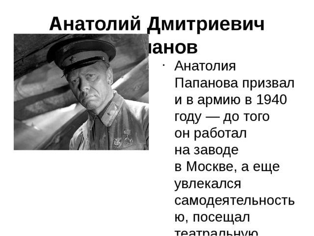 Анатолий Дмитриевич Папанов Анатолия Папановапризвали вармию в1940 году—...