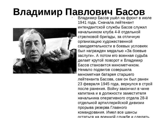 Владимир Павлович Басов Владимир Басов ушёл на фронт в июле 1941 года. Сначал...
