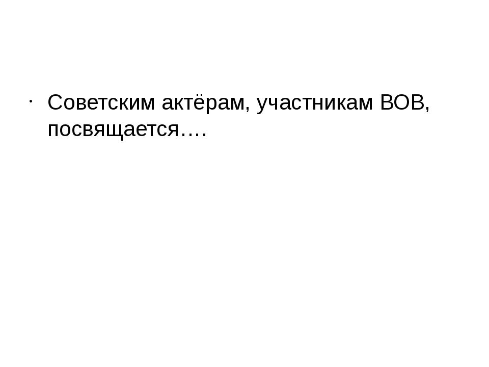 Советским актёрам, участникам ВОВ, посвящается….