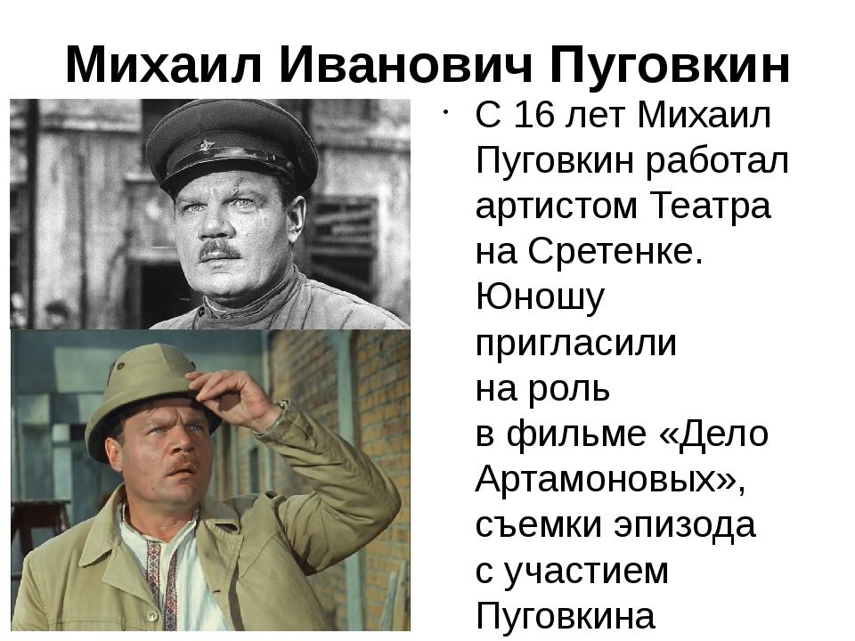 Михаил Иванович Пуговкин С16 летМихаил Пуговкинработал артистом Театра на...